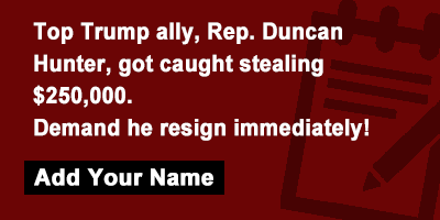 Top Trump ally, Rep. Duncan Hunter, got caught stealing $250,000. Demand he resign immediately!